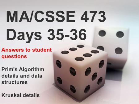 MA/CSSE 473 Days 35-36 Answers to student questions Prim's Algorithm details and data structures Kruskal details.