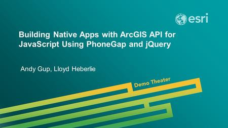 Building Native Apps with ArcGIS API for JavaScript Using PhoneGap and jQuery Andy Gup, Lloyd Heberlie.