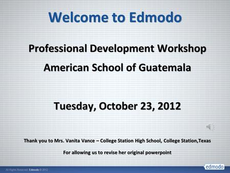 Welcome to Edmodo Professional Development Workshop American School of Guatemala Tuesday, October 23, 2012 Thank you to Mrs. Vanita Vance – College Station.