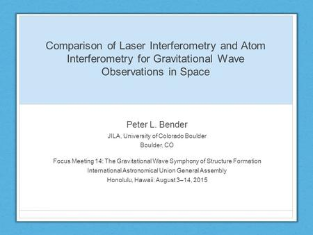 Comparison of Laser Interferometry and Atom Interferometry for Gravitational Wave Observations in Space Peter L. Bender JILA, University of Colorado Boulder.