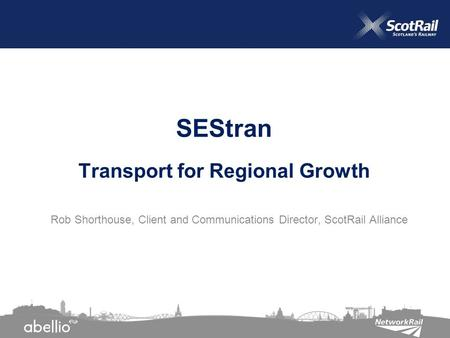 Rob Shorthouse, Client and Communications Director, ScotRail Alliance SEStran Transport for Regional Growth.