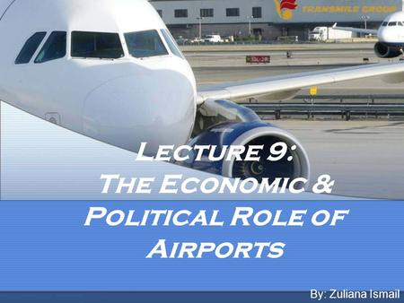 Lecture 9: The Economic & Political Role of Airports By: Zuliana Ismail.