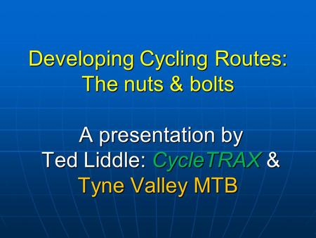 Developing Cycling Routes: The nuts & bolts A presentation by Ted Liddle: CycleTRAX & Tyne Valley MTB.