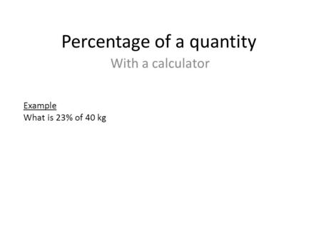 Percentage of a quantity With a calculator Example What is 23% of 40 kg.
