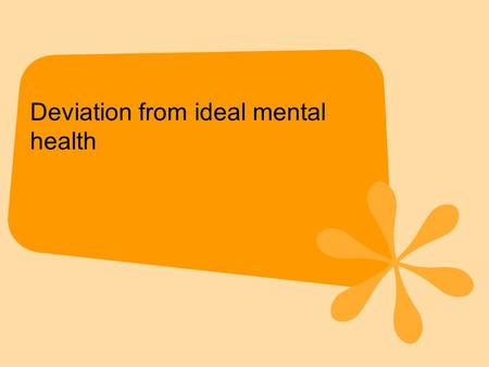 Deviation from ideal mental health. This definition gives the 'normal' characteristics i.e. those of mental health rather than of mental illness. Therefore,