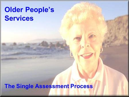 Older People's Services The Single Assessment Process.