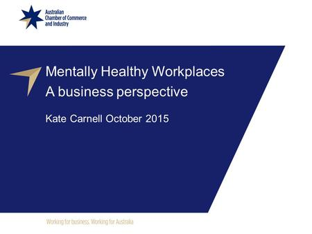 Mentally Healthy Workplaces A business perspective Kate Carnell October 2015.