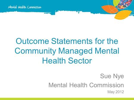 Outcome Statements for the Community Managed Mental Health Sector Sue Nye Mental Health Commission May 2012.