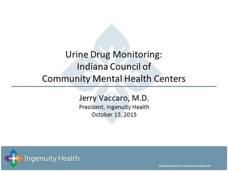 Urine Drug Monitoring: Indiana Council of Community Mental Health Centers Jerry Vaccaro, M.D. President, Ingenuity Health October 15, 2015.