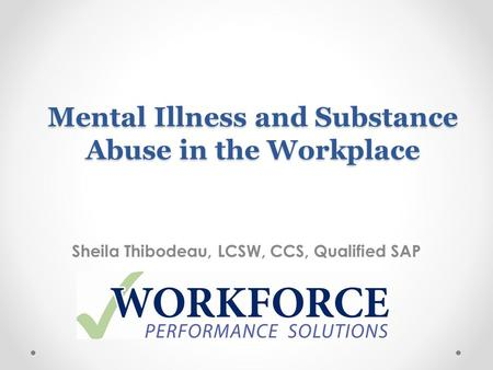 Mental Illness and Substance Abuse in the Workplace Sheila Thibodeau, LCSW, CCS, Qualified SAP.