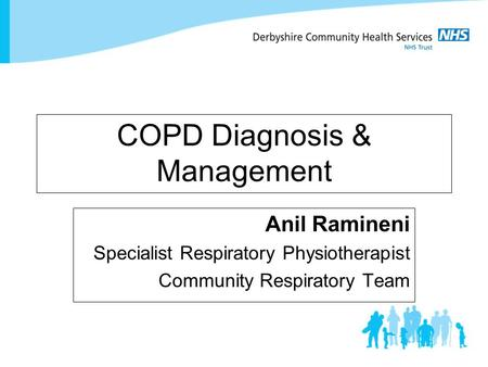 COPD Diagnosis & Management Anil Ramineni Specialist Respiratory Physiotherapist Community Respiratory Team.