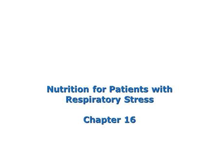 Nutrition for Patients with Respiratory Stress Chapter 16.