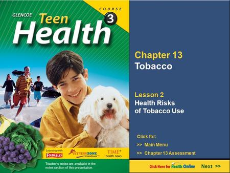 Chapter 13 Tobacco Lesson 2 Health Risks of Tobacco Use Next >> Click for: >> Main Menu >> Chapter 13 Assessment Teacher's notes are available in the notes.