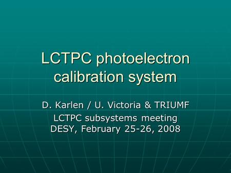 LCTPC photoelectron calibration system D. Karlen / U. Victoria & TRIUMF LCTPC subsystems meeting DESY, February 25-26, 2008.