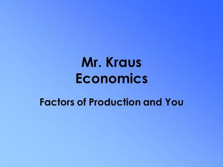 Mr. Kraus Economics Factors of Production and You.