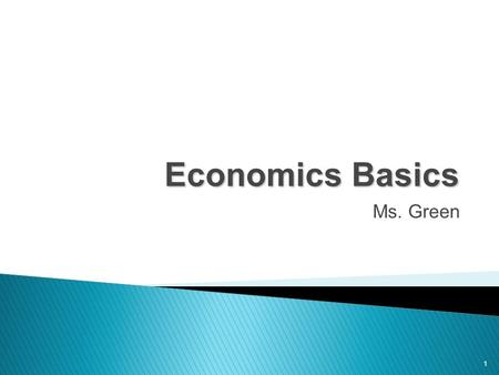 1 Economics Basics Ms. Green.  Well it is the study of everything  about decisions being made  From how things are made, bought, sold and used to decisions.
