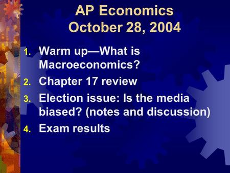AP Economics October 28, 2004 1. Warm up—What is Macroeconomics? 2. Chapter 17 review 3. Election issue: Is the media biased? (notes and discussion) 4.