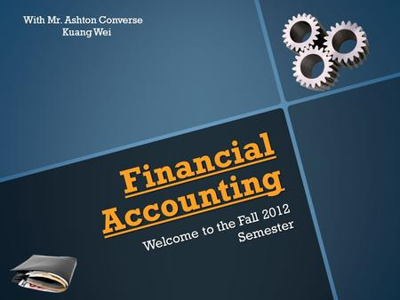 Financial Accounting Welcome to the Fall 2012 Semester With Mr. Ashton Converse Kuang Wei.