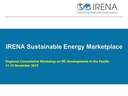 IRENA Sustainable Energy Marketplace Regional Consultative Workshop on RE Developments in the Pacific 11-13 November 2015.