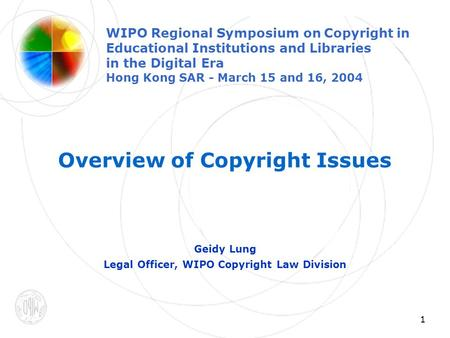 1 Overview of Copyright Issues Geidy Lung Legal Officer, WIPO Copyright Law Division WIPO Regional Symposium on Copyright in Educational Institutions and.