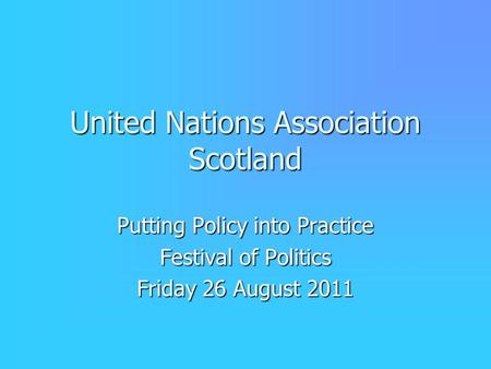 United Nations Association Scotland Putting Policy into Practice Festival of Politics Friday 26 August 2011.