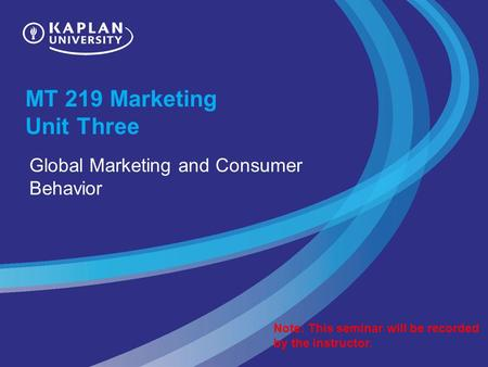 MT 219 Marketing Unit Three Global Marketing and Consumer Behavior Note: This seminar will be recorded by the instructor.
