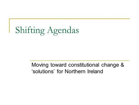 Shifting Agendas Moving toward constitutional change & 'solutions' for Northern Ireland.