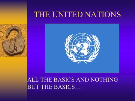 THE UNITED NATIONS ALL THE BASICS AND NOTHING BUT THE BASICS…