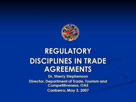 REGULATORY DISCIPLINES IN TRADE AGREEMENTS Dr. Sherry Stephenson Director, Department of Trade, Tourism and Competitiveness, OAS Canberra, May 3, 2007.