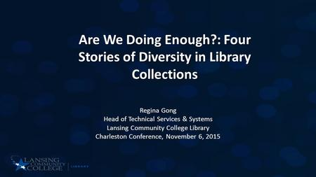 Are We Doing Enough?: Four Stories of Diversity in Library Collections Regina Gong Head of Technical Services & Systems Lansing Community College Library.