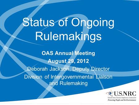 Status of Ongoing Rulemakings OAS Annual Meeting August 29, 2012 Deborah Jackson, Deputy Director Division of Intergovernmental Liaison and Rulemaking.