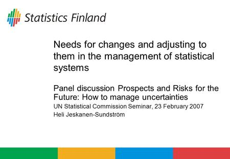 Needs for changes and adjusting to them in the management of statistical systems Panel discussion Prospects and Risks for the Future: How to manage uncertainties.