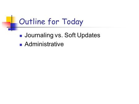 Outline for Today Journaling vs. Soft Updates Administrative.
