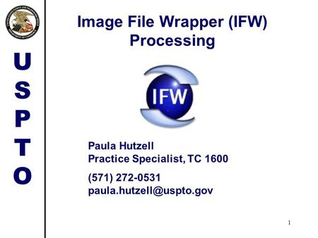 USPTOUSPTO 1 Image File Wrapper (IFW) Processing Paula Hutzell Practice Specialist, TC 1600 (571) 272-0531