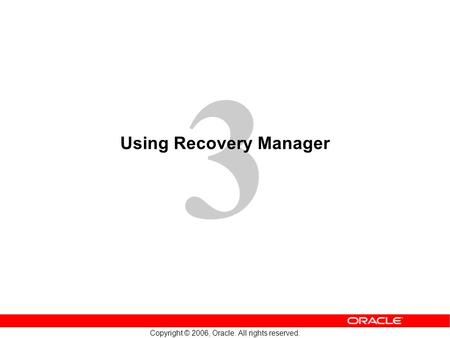 3 Copyright © 2006, Oracle. All rights reserved. Using Recovery Manager.