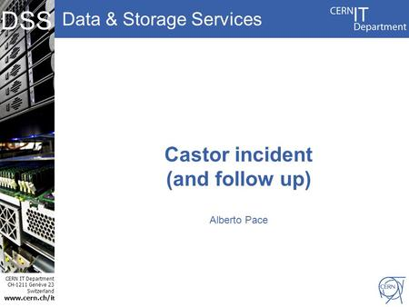 Data & Storage Services CERN IT Department CH-1211 Genève 23 Switzerland www.cern.ch/i t DSS Castor incident (and follow up) Alberto Pace.