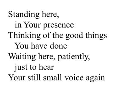 Standing here, in Your presence Thinking of the good things You have done Waiting here, patiently, just to hear Your still small voice again.