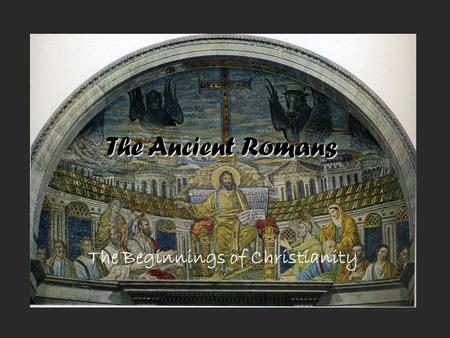 The Ancient Romans The Beginnings of Christianity.