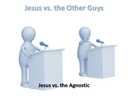 "Jesus vs. the Other Guys Jesus vs. the Agnostic. What is an Agnostic? Comes from 2 Greek words: 1) a ( a )- ""no or non"" 2) gnosis ( gnosis )- ""knowledge"""