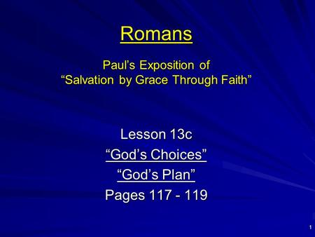 "1 Romans Paul's Exposition of ""Salvation by Grace Through Faith"" Lesson 13c ""God's Choices"" ""God's Plan"" Pages 117 - 119."