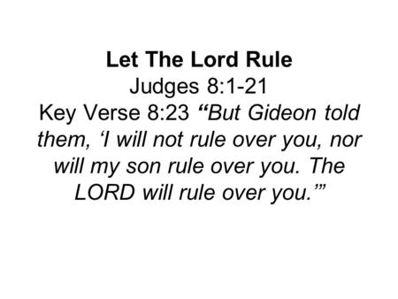 "Let The Lord Rule Judges 8:1-21 Key Verse 8:23 ""But Gideon told them, 'I will not rule over you, nor will my son rule over you. The LORD will rule over."