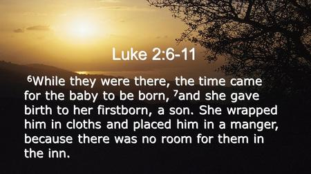 Luke 2:6-11 6 While they were there, the time came for the baby to be born, 7 and she gave birth to her firstborn, a son. She wrapped him in cloths and.
