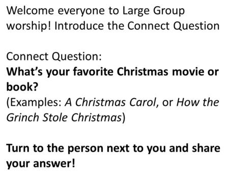 Welcome everyone to Large Group worship! Introduce the Connect Question Connect Question: What's your favorite Christmas movie or book? (Examples: A Christmas.