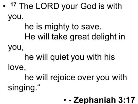 17 The LORD your God is with you, he is mighty to save. He will take great delight in you, he will quiet you with his love, he will rejoice over you with.