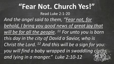 """Fear Not. Church Yes!"" Read Luke 2:1-20 And the angel said to them, ""Fear not, for behold, I bring you good news of great joy that will be for all the."