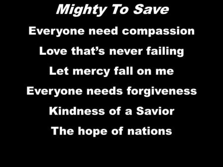 Mighty To Save Everyone need compassion Love that's never failing Let mercy fall on me Everyone needs forgiveness Kindness of a Savior The hope of nations.