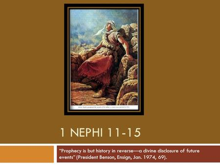 "1 NEPHI 11-15 ""Prophecy is but history in reverse—a divine disclosure of future events"" (President Benson, Ensign, Jan. 1974, 69)."