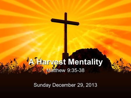 A Harvest Mentality Matthew 9:35-38 Sunday December 29, 2013.
