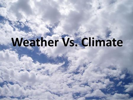Weather Vs. Climate Weather: atmospheric conditions in a particular location over a short period of time (a day to a week) Weather occurs in the troposphere.