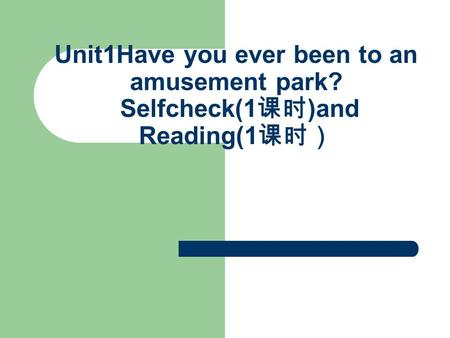 Unit1Have you ever been to an amusement park? Selfcheck(1 课时 )and Reading(1 课时)